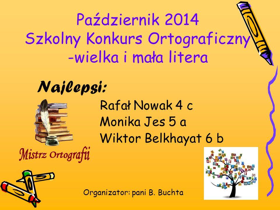 Październik 2014 Szkolny Konkurs Ortograficzny -wielka i mała litera Najlepsi: Rafał Nowak 4 c Monika Jes 5 a Wiktor Belkhayat 6 b Organizator: pani B