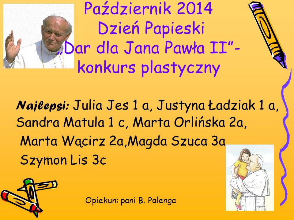 """Październik 2014 Dzień Papieski """"Dar dla Jana Pawła II""""- konkurs plastyczny Najlepsi: Julia Jes 1 a, Justyna Ładziak 1 a, Sandra Matula 1 c, Marta Orl"""