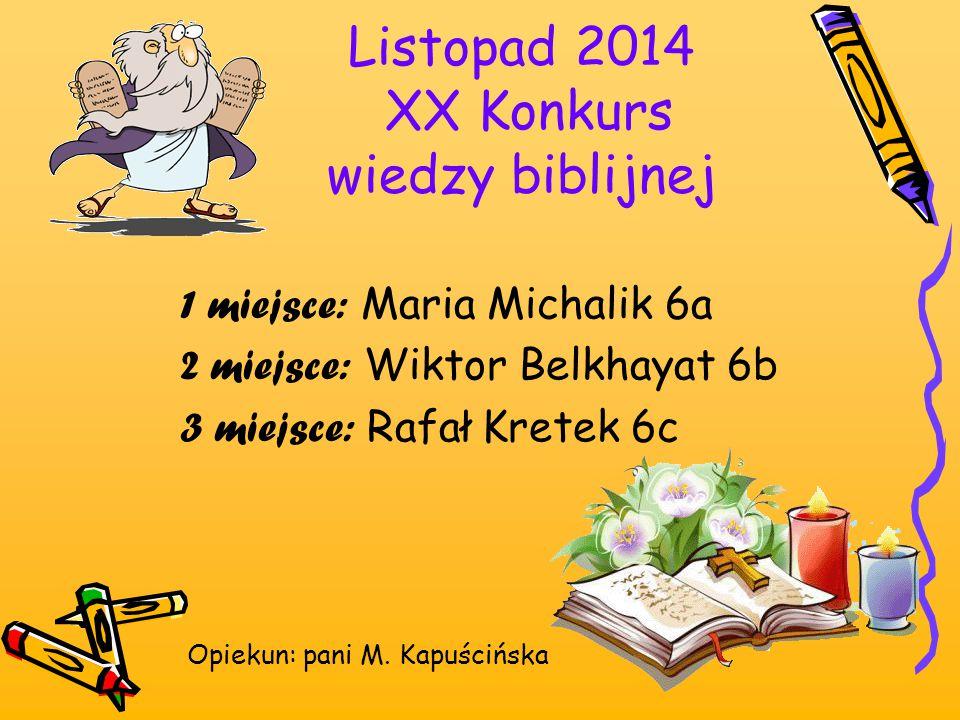 Listopad 2014 XX Konkurs wiedzy biblijnej 1 miejsce: Maria Michalik 6a 2 miejsce: Wiktor Belkhayat 6b 3 miejsce: Rafał Kretek 6c Opiekun: pani M. Kapu
