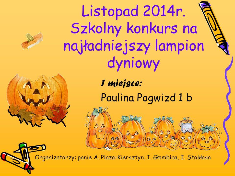 Listopad 2014r. Szkolny konkurs na najładniejszy lampion dyniowy 1 miejsce: Paulina Pogwizd 1 b Organizatorzy: panie A. Plaza-Kiersztyn, I. Głombica,