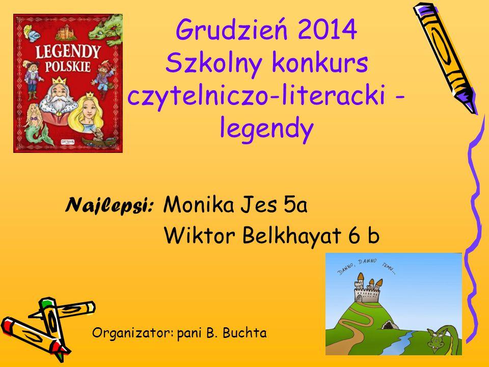Grudzień 2014 Szkolny konkurs czytelniczo-literacki - legendy Najlepsi: Monika Jes 5a Wiktor Belkhayat 6 b Organizator: pani B. Buchta