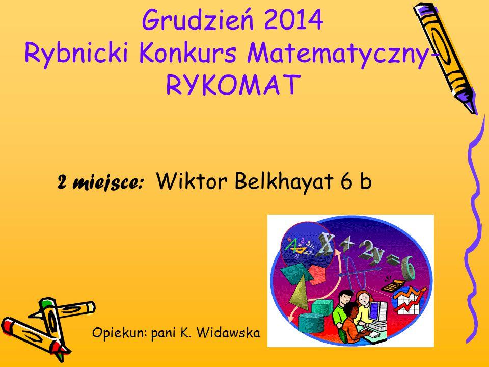 Grudzień 2014 Rybnicki Konkurs Matematyczny- RYKOMAT 2 miejsce: Wiktor Belkhayat 6 b Opiekun: pani K. Widawska