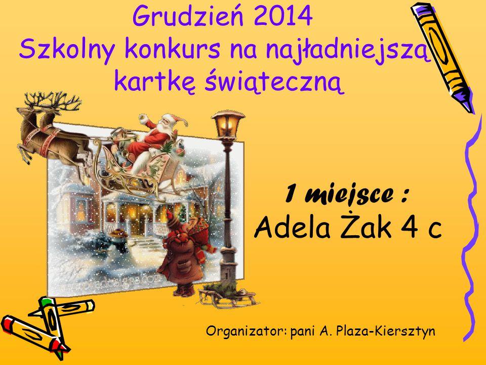 Grudzień 2014 Szkolny konkurs na najładniejszą kartkę świąteczną Organizator: pani A. Plaza-Kiersztyn 1 miejsce : Adela Żak 4 c
