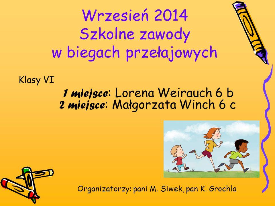 Wrzesień 2014 Szkolne zawody w biegach przełajowych Klasy VI 1 miejsce : Lorena Weirauch 6 b 2 miejsce : Małgorzata Winch 6 c Organizatorzy: pani M. S
