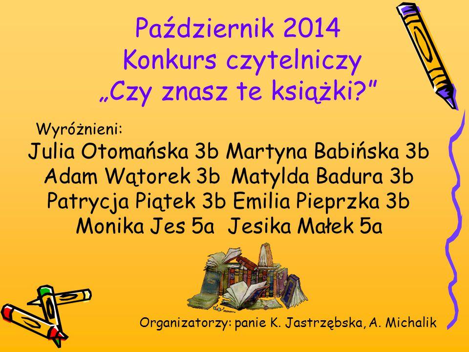 """Październik 2014 Konkurs czytelniczy """"Czy znasz te książki?"""" Wyróżnieni: Julia Otomańska 3b Martyna Babińska 3b Adam Wątorek 3bMatylda Badura 3b Patry"""