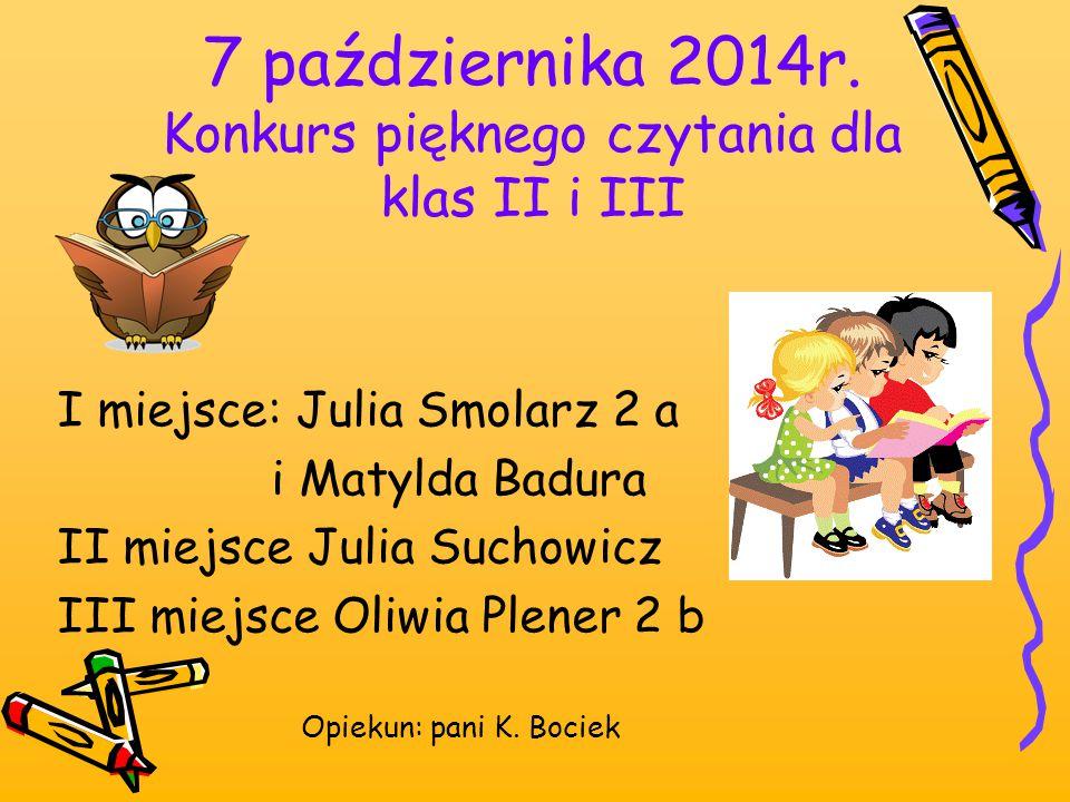 7 października 2014r. Konkurs pięknego czytania dla klas II i III I miejsce: Julia Smolarz 2 a i Matylda Badura II miejsce Julia Suchowicz III miejsce