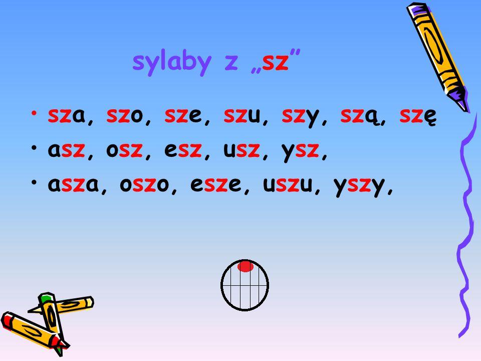 """sylaby z """"sz sza, szo, sze, szu, szy, szą, szę asz, osz, esz, usz, ysz, asza, oszo, esze, uszu, yszy,"""