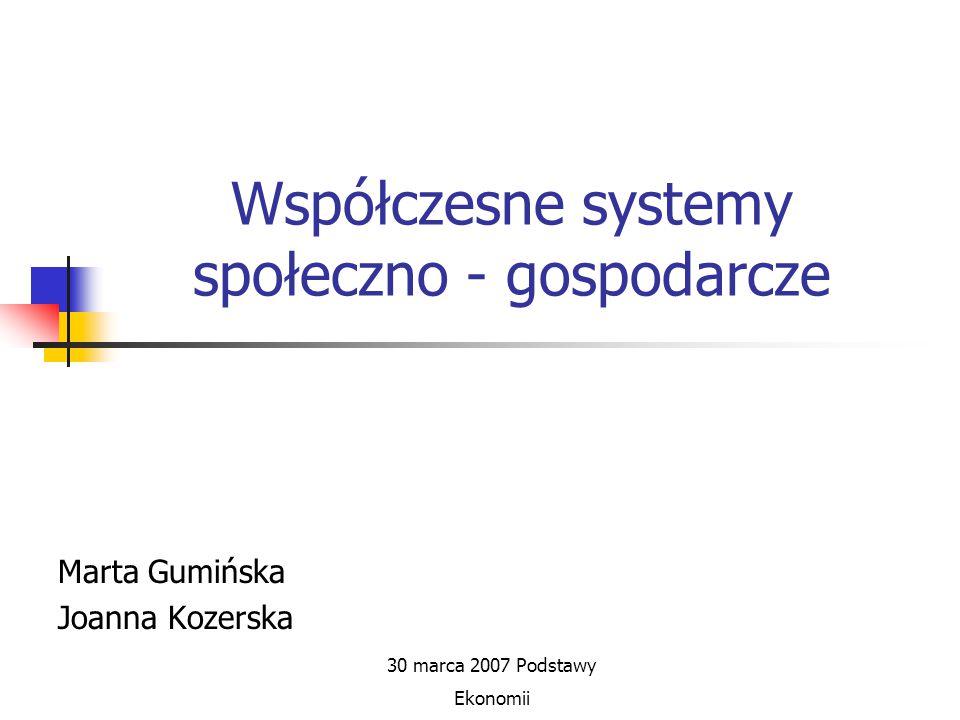 Współczesne systemy społeczno - gospodarcze Marta Gumińska Joanna Kozerska 30 marca 2007 Podstawy Ekonomii