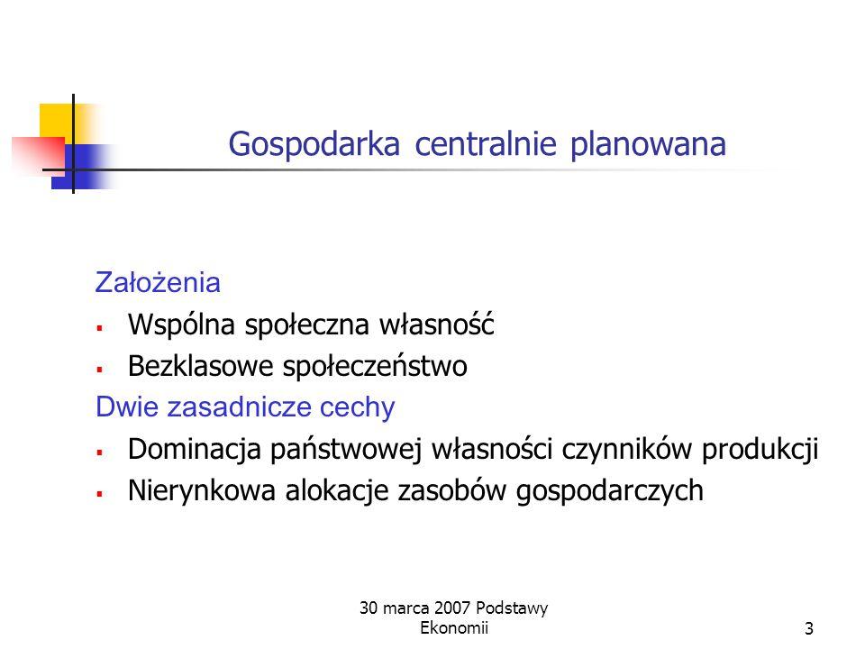 30 marca 2007 Podstawy Ekonomii3 Gospodarka centralnie planowana Założenia  Wspólna społeczna własność  Bezklasowe społeczeństwo Dwie zasadnicze cechy  Dominacja państwowej własności czynników produkcji  Nierynkowa alokacje zasobów gospodarczych