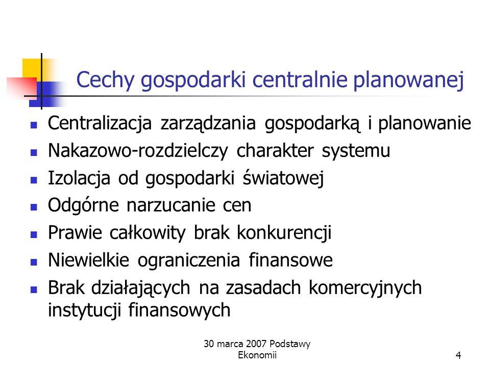 30 marca 2007 Podstawy Ekonomii3 Gospodarka centralnie planowana Założenia  Wspólna społeczna własność  Bezklasowe społeczeństwo Dwie zasadnicze cec