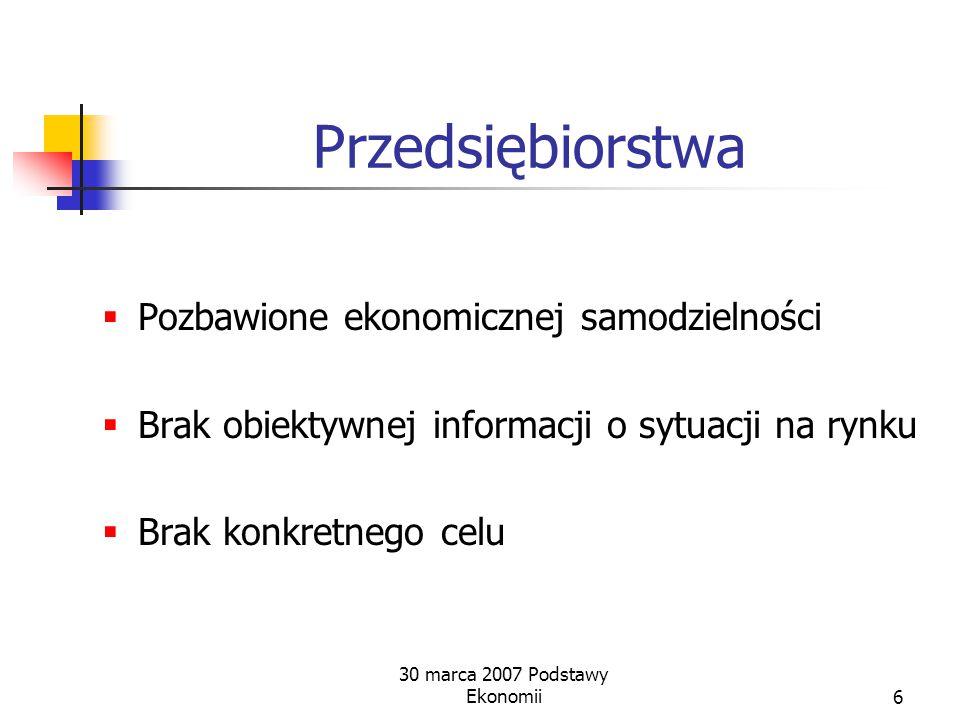 30 marca 2007 Podstawy Ekonomii6 Przedsiębiorstwa  Pozbawione ekonomicznej samodzielności  Brak obiektywnej informacji o sytuacji na rynku  Brak konkretnego celu