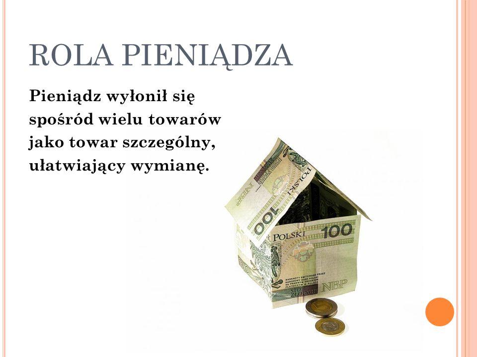 ROLA PIENIĄDZA Pieniądz wyłonił się spośród wielu towarów jako towar szczególny, ułatwiający wymianę.