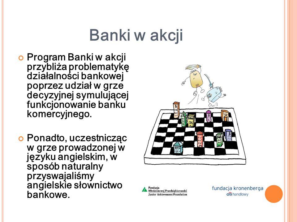 Banki w akcji Program Banki w akcji przybliża problematykę działalności bankowej poprzez udział w grze decyzyjnej symulującej funkcjonowanie banku komercyjnego.