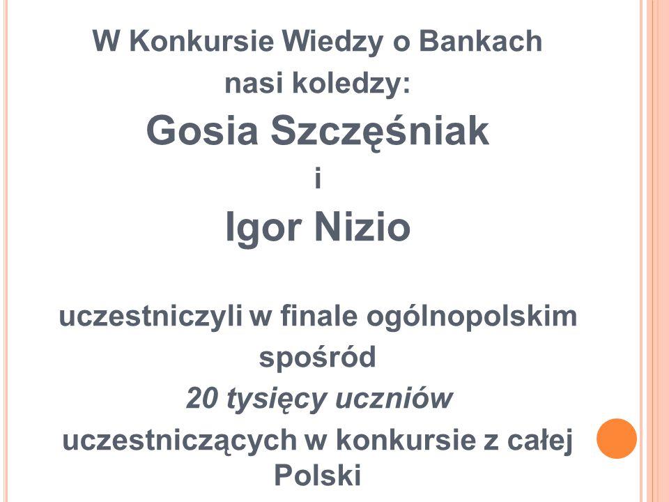 W Konkursie Wiedzy o Bankach nasi koledzy: Gosia Szczęśniak i Igor Nizio uczestniczyli w finale ogólnopolskim spośród 20 tysięcy uczniów uczestniczących w konkursie z całej Polski