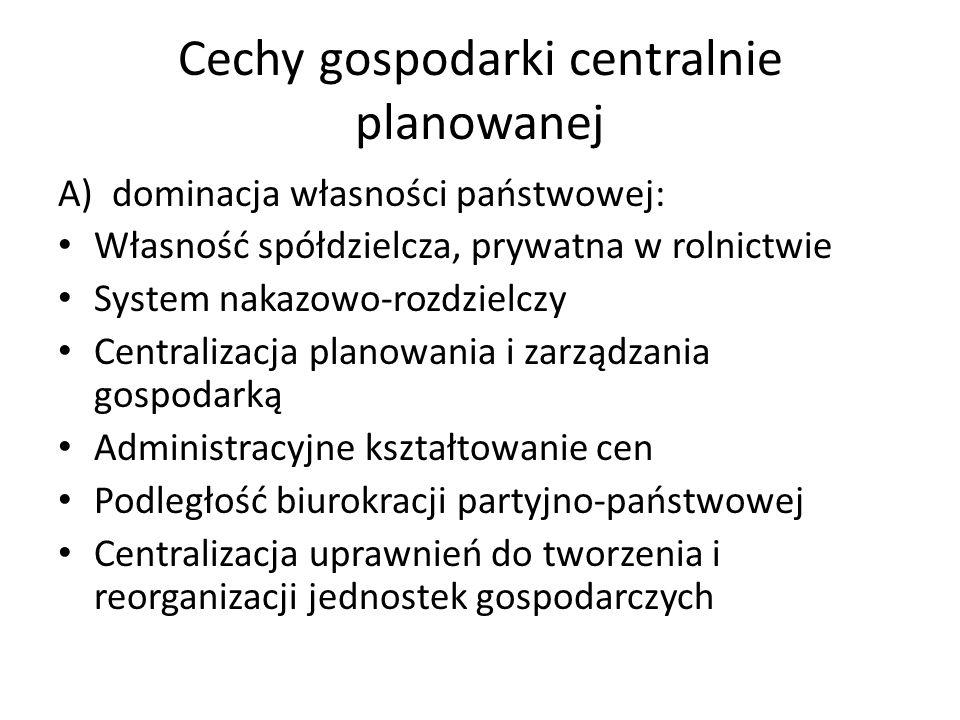 Cechy gospodarki centralnie planowanej A)dominacja własności państwowej: Własność spółdzielcza, prywatna w rolnictwie System nakazowo-rozdzielczy Cent