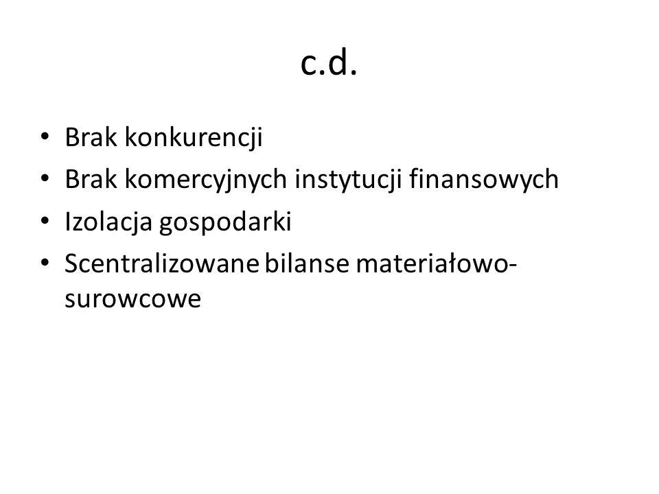 c.d. Brak konkurencji Brak komercyjnych instytucji finansowych Izolacja gospodarki Scentralizowane bilanse materiałowo- surowcowe
