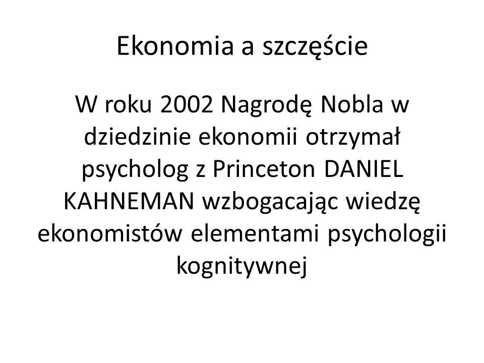 Ekonomia a szczęście W roku 2002 Nagrodę Nobla w dziedzinie ekonomii otrzymał psycholog z Princeton DANIEL KAHNEMAN wzbogacając wiedzę ekonomistów ele