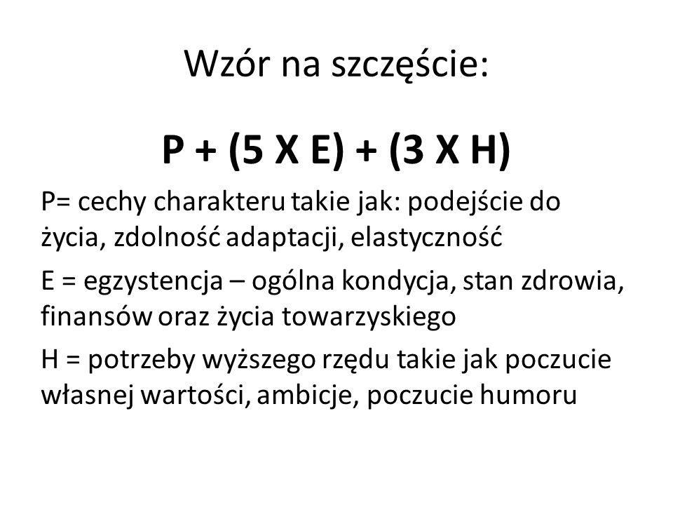 Wzór na szczęście: P + (5 X E) + (3 X H) P= cechy charakteru takie jak: podejście do życia, zdolność adaptacji, elastyczność E = egzystencja – ogólna