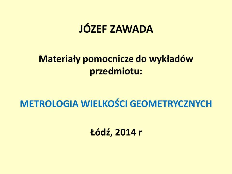 JÓZEF ZAWADA Materiały pomocnicze do wykładów przedmiotu: METROLOGIA WIELKOŚCI GEOMETRYCZNYCH Łódź, 2014 r