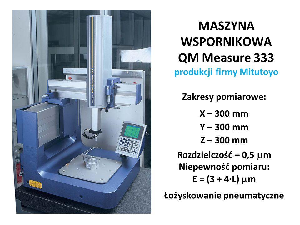 MASZYNA WSPORNIKOWA QM Measure 333 produkcji firmy Mitutoyo Zakresy pomiarowe: X – 300 mm Y – 300 mm Z – 300 mm Rozdzielczość – 0,5  m Niepewność pom
