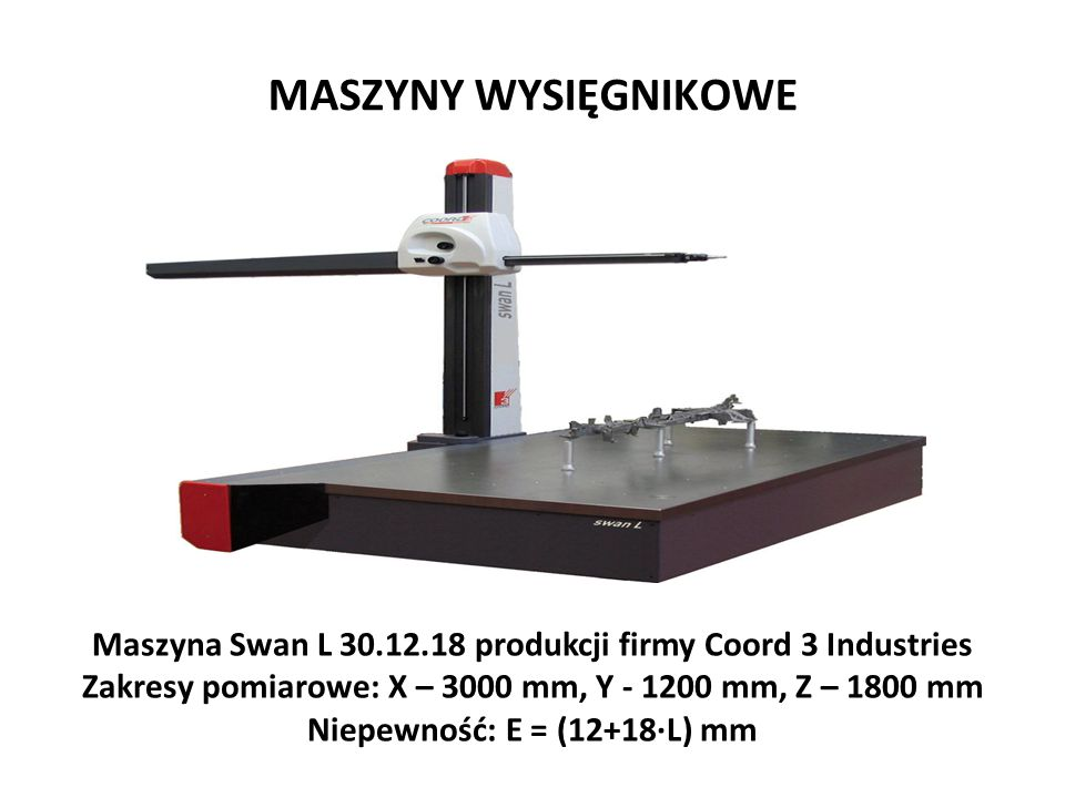MASZYNY WYSIĘGNIKOWE Maszyna Swan L 30.12.18 produkcji firmy Coord 3 Industries Zakresy pomiarowe: X – 3000 mm, Y - 1200 mm, Z – 1800 mm Niepewność: E