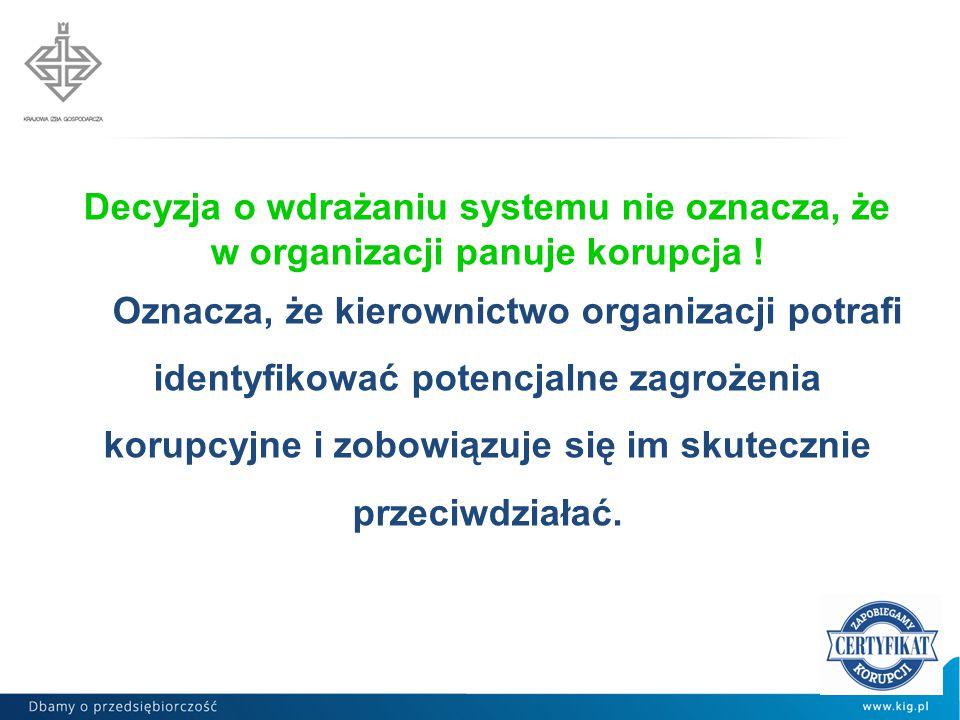 Decyzja o wdrażaniu systemu nie oznacza, że w organizacji panuje korupcja ! Oznacza, że kierownictwo organizacji potrafi identyfikować potencjalne zag