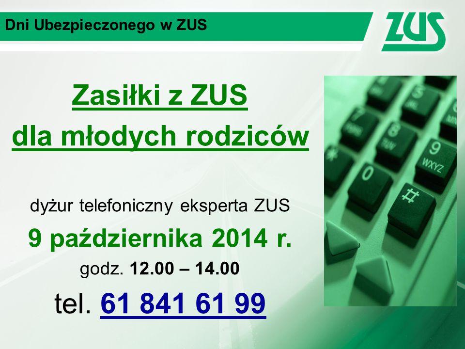 Dni Ubezpieczonego w ZUS Zasiłki z ZUS dla młodych rodziców dyżur telefoniczny eksperta ZUS 9 października 2014 r. godz. 12.00 – 14.00 tel. 61 841 61