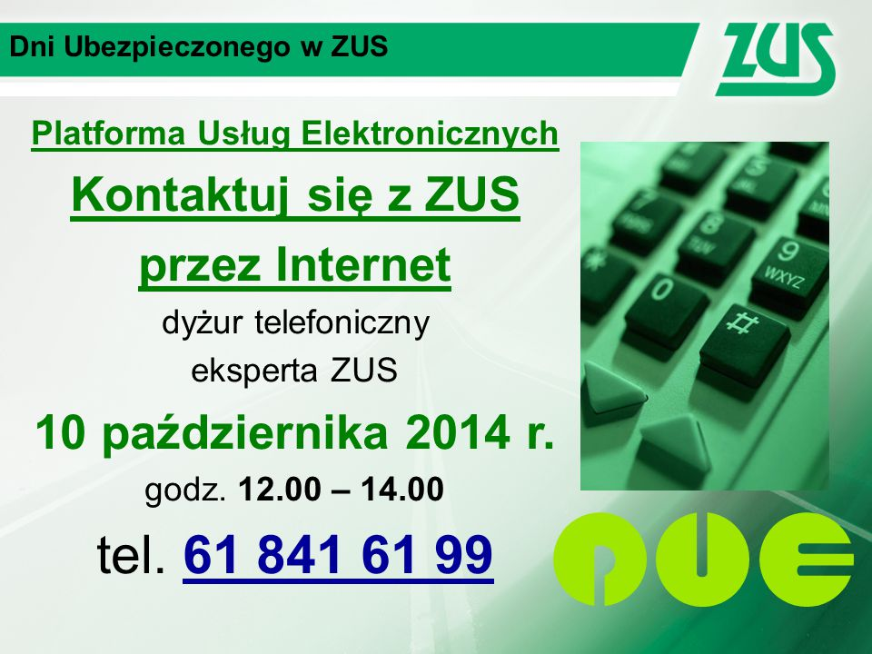 Dni Ubezpieczonego w ZUS Platforma Usług Elektronicznych Kontaktuj się z ZUS przez Internet dyżur telefoniczny eksperta ZUS 10 października 2014 r.