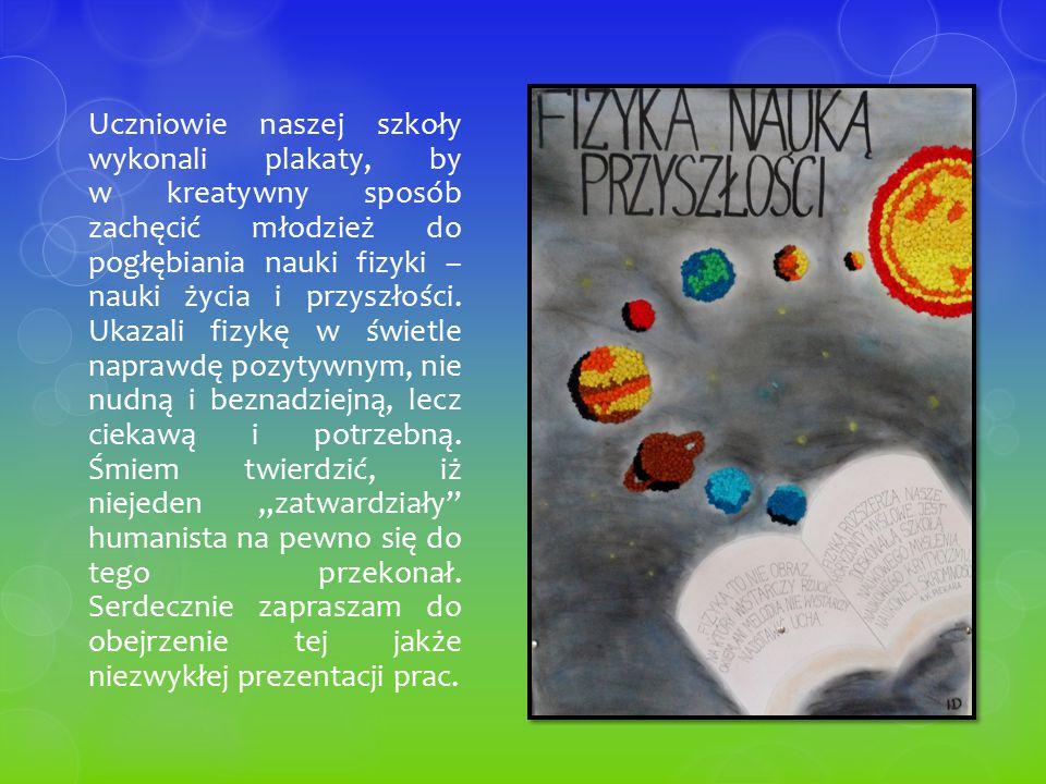 Uczniowie naszej szkoły wykonali plakaty, by w kreatywny sposób zachęcić młodzież do pogłębiania nauki fizyki – nauki życia i przyszłości. Ukazali fiz
