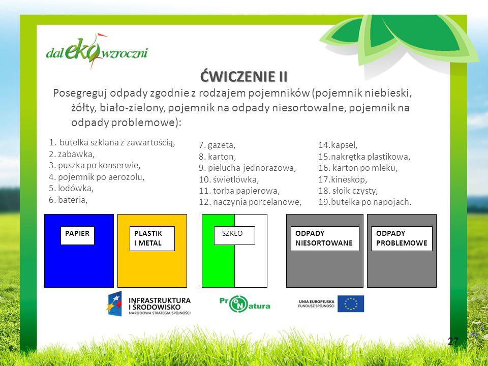 ĆWICZENIE II Posegreguj odpady zgodnie z rodzajem pojemników (pojemnik niebieski, żółty, biało-zielony, pojemnik na odpady niesortowalne, pojemnik na odpady problemowe): PAPIERPLASTIK I METAL ODPADY NIESORTOWANE ODPADY PROBLEMOWE SZKŁO 27 1.