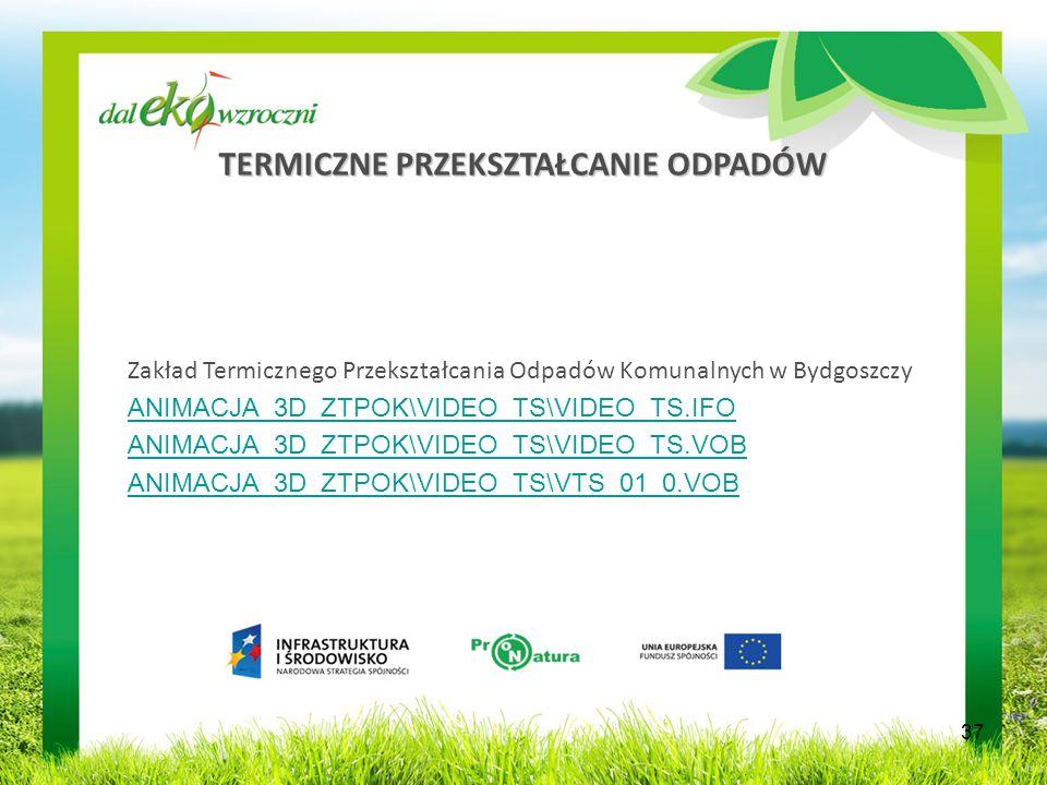 TERMICZNE PRZEKSZTAŁCANIE ODPADÓW Zakład Termicznego Przekształcania Odpadów Komunalnych w Bydgoszczy ANIMACJA_3D_ZTPOK\VIDEO_TS\VIDEO_TS.IFO ANIMACJA_3D_ZTPOK\VIDEO_TS\VIDEO_TS.VOB ANIMACJA_3D_ZTPOK\VIDEO_TS\VTS_01_0.VOB 37