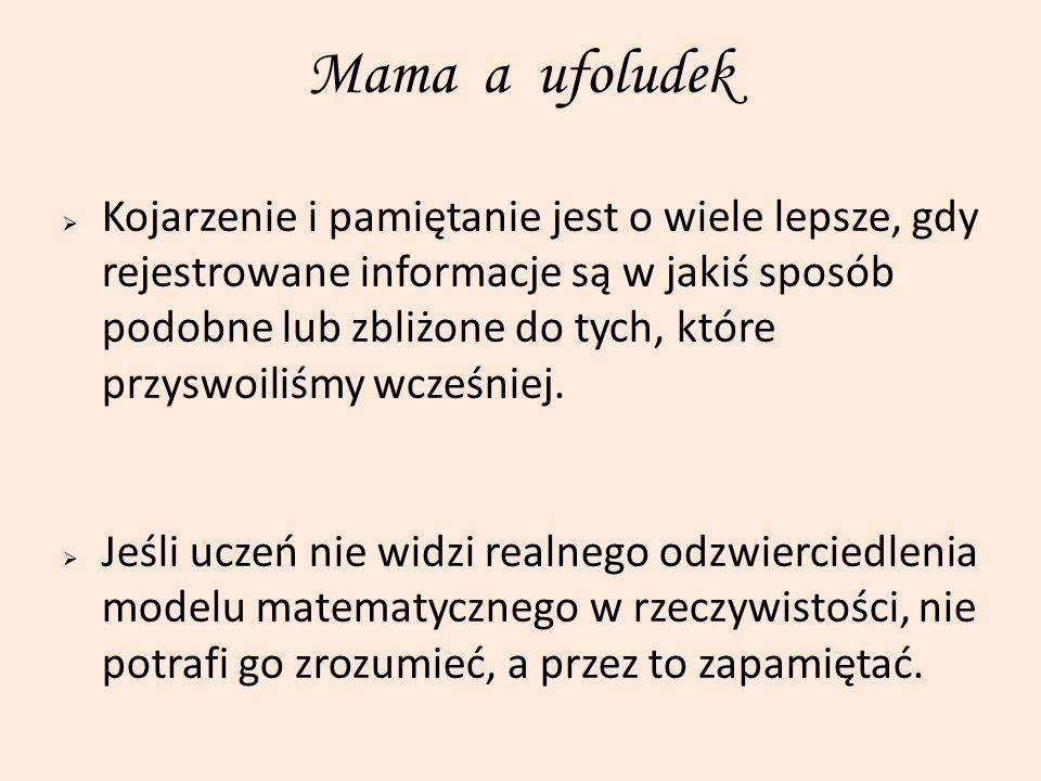 Mama a ufoludek  Kojarzenie i pamiętanie jest o wiele lepsze, gdy rejestrowane informacje są w jakiś sposób podobne lub zbliżone do tych, które przys