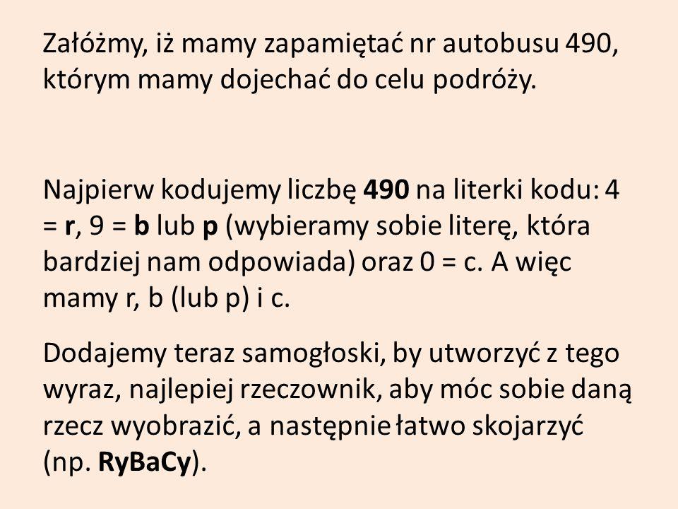 Załóżmy, iż mamy zapamiętać nr autobusu 490, którym mamy dojechać do celu podróży. Najpierw kodujemy liczbę 490 na literki kodu: 4 = r, 9 = b lub p (w