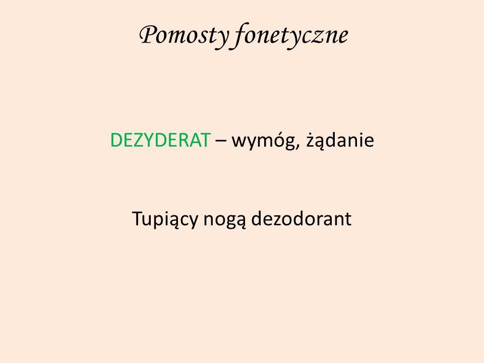 Pomosty fonetyczne DEZYDERAT – wymóg, żądanie Tupiący nogą dezodorant