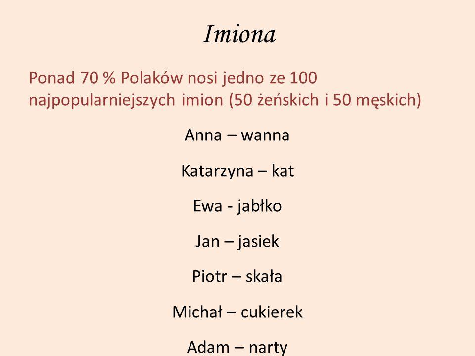 Imiona Ponad 70 % Polaków nosi jedno ze 100 najpopularniejszych imion (50 żeńskich i 50 męskich) Anna – wanna Katarzyna – kat Ewa - jabłko Jan – jasie