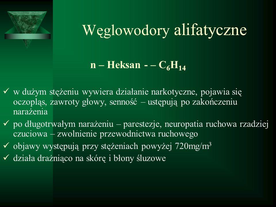 Węglowodory alifatyczne n – Heksan - – C 6 H 14 w dużym stężeniu wywiera działanie narkotyczne, pojawia się oczopląs, zawroty głowy, senność – ustępuj