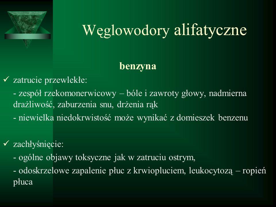 Węglowodory alifatyczne benzyna zatrucie przewlekłe: - zespół rzekomonerwicowy – bóle i zawroty głowy, nadmierna drażliwość, zaburzenia snu, drżenia r