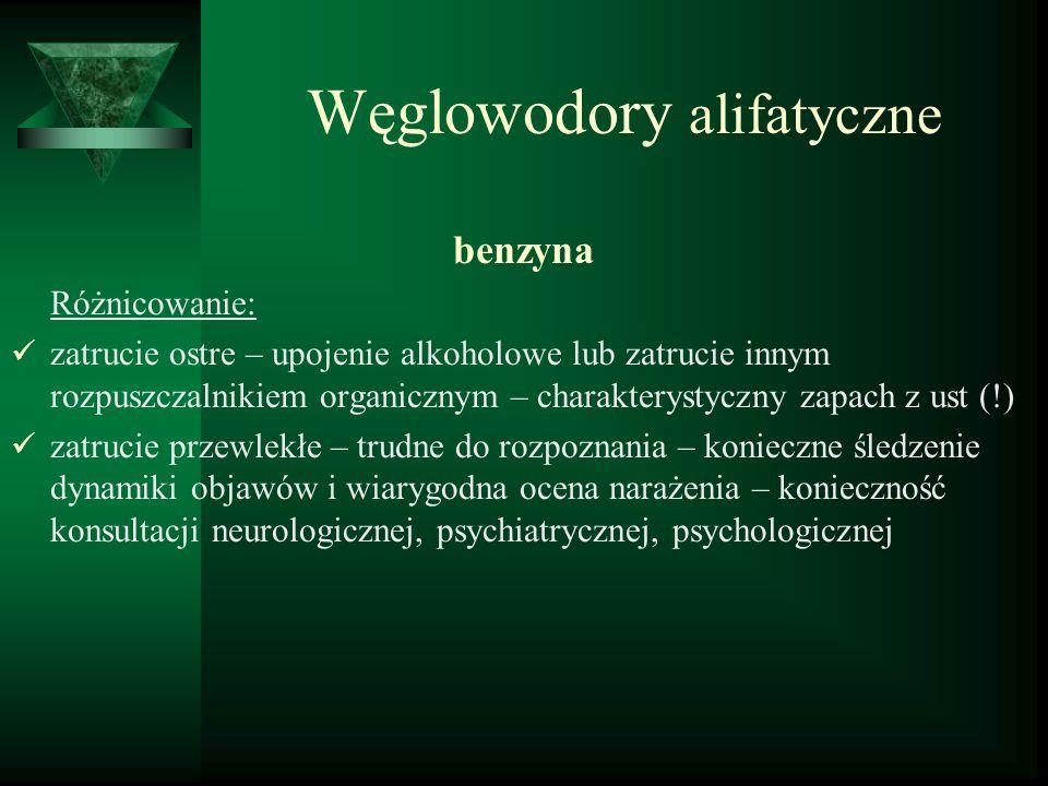 Węglowodory alifatyczne benzyna Różnicowanie: zatrucie ostre – upojenie alkoholowe lub zatrucie innym rozpuszczalnikiem organicznym – charakterystyczn
