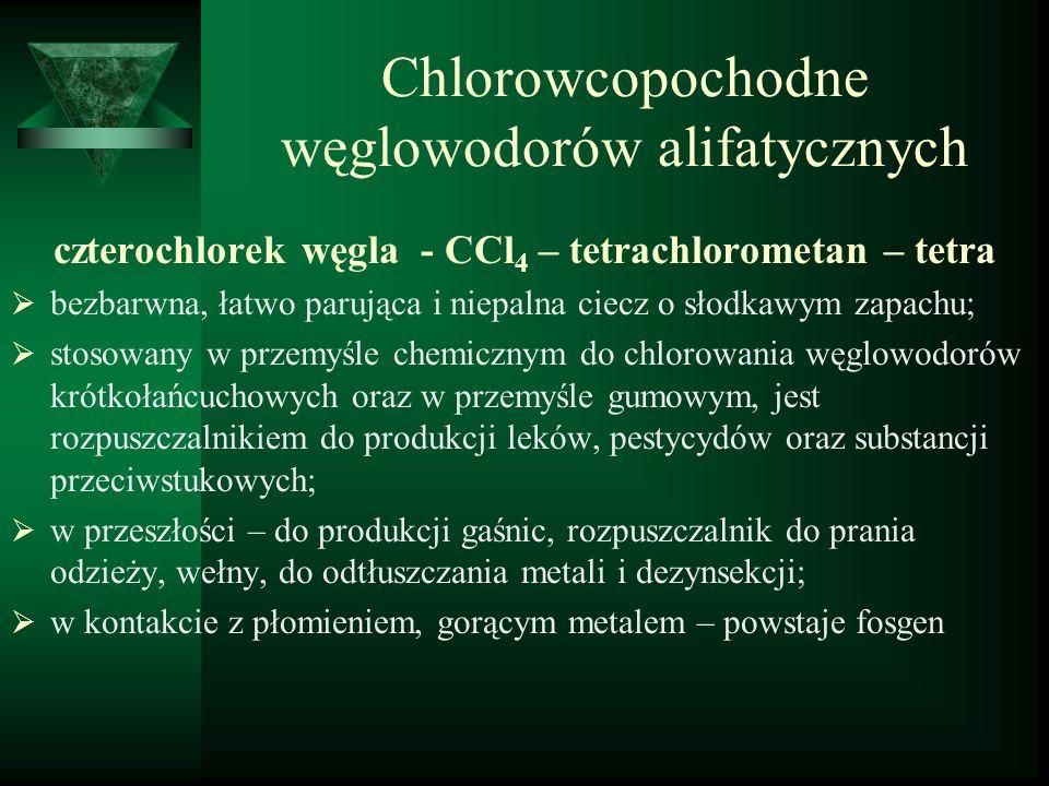 Chlorowcopochodne węglowodorów alifatycznych czterochlorek węgla - CCl 4 – tetrachlorometan – tetra  bezbarwna, łatwo parująca i niepalna ciecz o sło