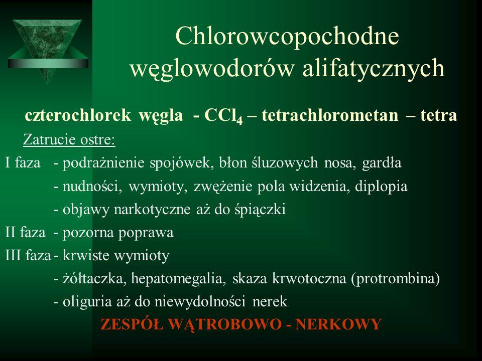 Chlorowcopochodne węglowodorów alifatycznych czterochlorek węgla - CCl 4 – tetrachlorometan – tetra Zatrucie ostre: I faza- podrażnienie spojówek, bło