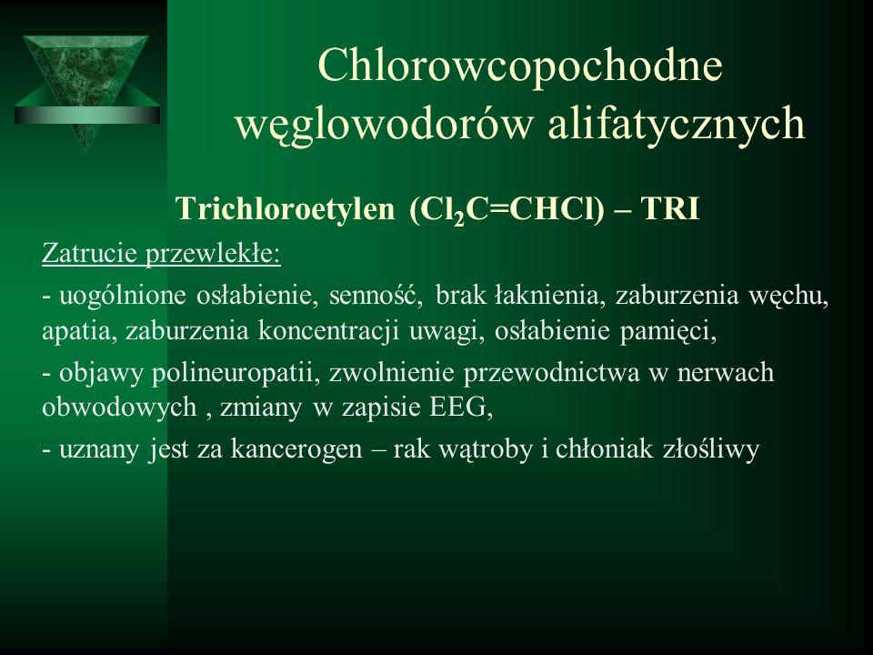 Chlorowcopochodne węglowodorów alifatycznych Trichloroetylen (Cl 2 C=CHCl) – TRI Zatrucie przewlekłe: - uogólnione osłabienie, senność, brak łaknienia