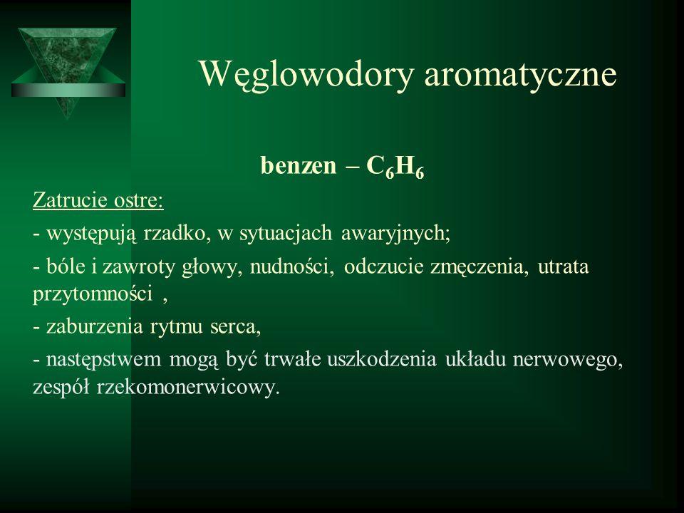 Węglowodory aromatyczne benzen – C 6 H 6 Zatrucie ostre: - występują rzadko, w sytuacjach awaryjnych; - bóle i zawroty głowy, nudności, odczucie zmęcz