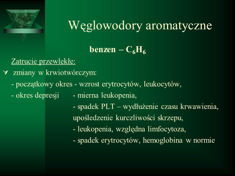 Węglowodory aromatyczne benzen – C 6 H 6 Zatrucie przewlekłe:  zmiany w krwiotwórczym: - początkowy okres - wzrost erytrocytów, leukocytów, - okres d