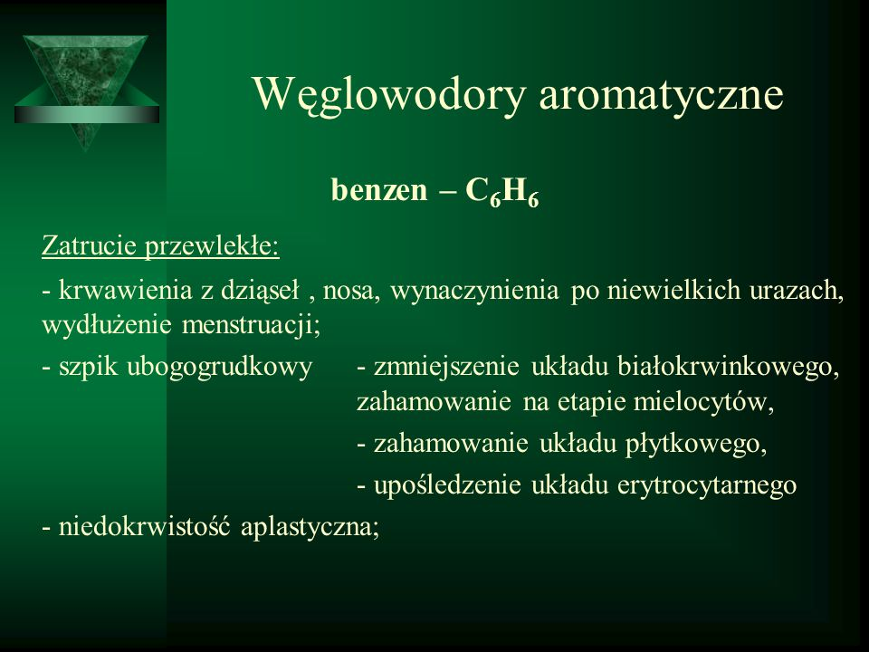 Węglowodory aromatyczne benzen – C 6 H 6 Zatrucie przewlekłe: - krwawienia z dziąseł, nosa, wynaczynienia po niewielkich urazach, wydłużenie menstruac