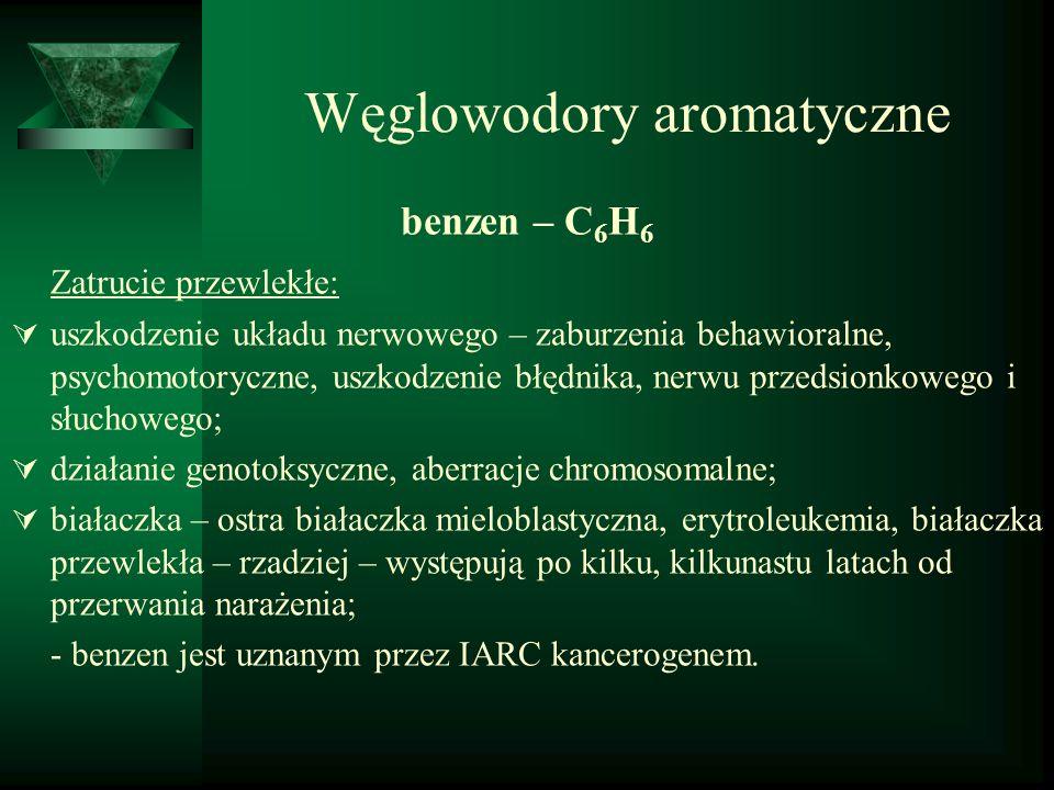 Węglowodory aromatyczne benzen – C 6 H 6 Zatrucie przewlekłe:  uszkodzenie układu nerwowego – zaburzenia behawioralne, psychomotoryczne, uszkodzenie