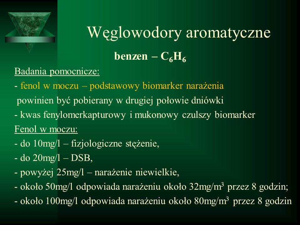 Węglowodory aromatyczne benzen – C 6 H 6 Badania pomocnicze: - fenol w moczu – podstawowy biomarker narażenia powinien być pobierany w drugiej połowie