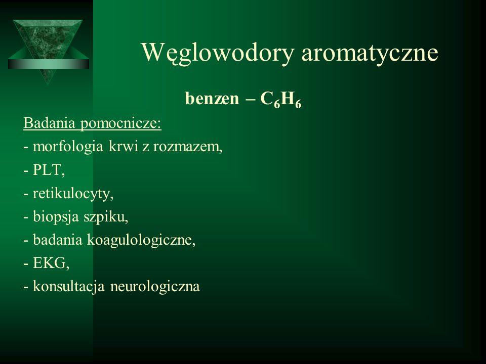 Węglowodory aromatyczne benzen – C 6 H 6 Badania pomocnicze: - morfologia krwi z rozmazem, - PLT, - retikulocyty, - biopsja szpiku, - badania koagulol