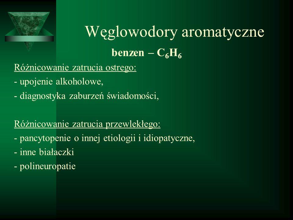 Węglowodory aromatyczne benzen – C 6 H 6 Różnicowanie zatrucia ostrego: - upojenie alkoholowe, - diagnostyka zaburzeń świadomości, Różnicowanie zatruc