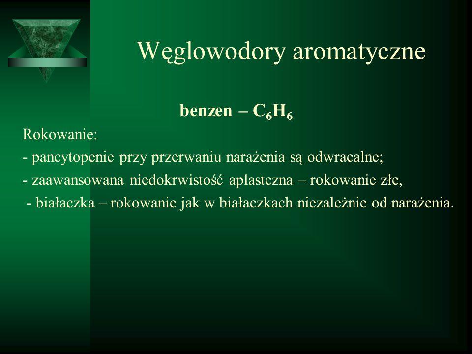 Węglowodory aromatyczne benzen – C 6 H 6 Rokowanie: - pancytopenie przy przerwaniu narażenia są odwracalne; - zaawansowana niedokrwistość aplastczna –