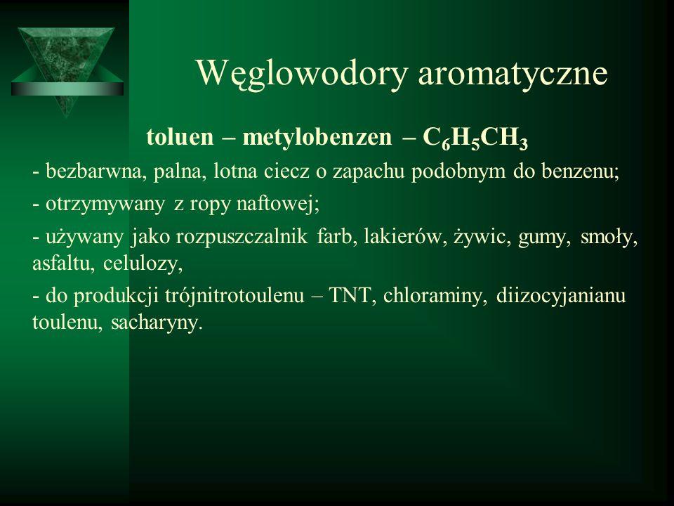 Węglowodory aromatyczne toluen – metylobenzen – C 6 H 5 CH 3 - bezbarwna, palna, lotna ciecz o zapachu podobnym do benzenu; - otrzymywany z ropy nafto